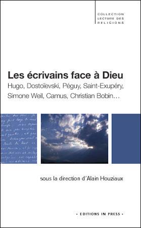Les écrivains face à Dieu  Hugo, Dostoïevski, Péguy, Saint-Exupéry, Simone Weil, Camus, Christian Bobin…