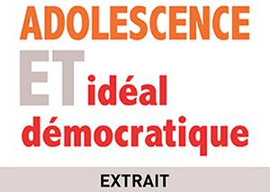 Pourquoi écrire Adolescence et idéal démocratique ?